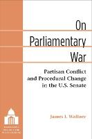 On Parliamentary War Partisan Conflict and Procedural Change in the U.S. Senate by James Ian Wallner