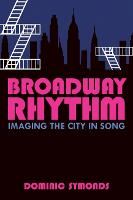 Broadway Rhythm Imaging the City in Song by Dominic Symonds