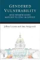 Gendered Vulnerability How Women Work Harder to Stay in Office by Jeffrey Lazarus, Amy Steigerwalt