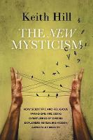 The New Mysticism How Scientific and Religious Paradigms Are Being Overturned by Daring Explorers Revealing Hidden Aspects of Reality by Keith Hill