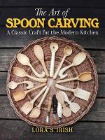 Art of Spoon Carving A Classic Craft for the Modern Kitchen by Lora S. Irish