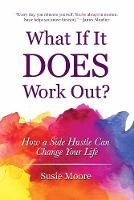 What If It Does Work Out? How a Side Hustle Can Change Your Life by Susie Moore