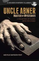 Uncle Abner, Master of Mysteries A Collection of Classic Detective Stories by Melville Davisson Post