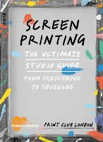 Screenprinting The Ultimate Studio Guide from Sketchbook to Squeegee by Print Club London