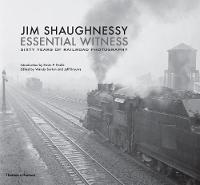 Jim Shaughnessy: Essential Witness Sixty Years of Railroad Photography by Jim Shaughnessy, Kevin P. Keefe