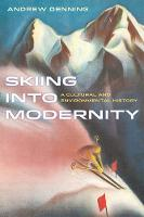 Skiing into Modernity A Cultural and Environmental History by Andrew Denning