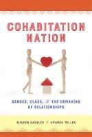 Cohabitation Nation Gender, Class, and the Remaking of Relationships by Sharon Sassler, Amanda Miller