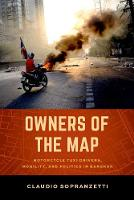 Owners of the Map Motorcycle Taxi Drivers, Mobility, and Politics in Bangkok by Claudio Sopranzetti