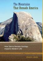 The Mountains That Remade America How Sierra Nevada Geology Impacts Modern Life by Craig H. Jones