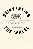 Reinventing the Wheel Milk, Microbes, and the Fight for Real Cheese by Bronwen Percival, Francis Percival