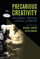 Precarious Creativity Global Media, Local Labor by Dr. Michael, PhD Curtin