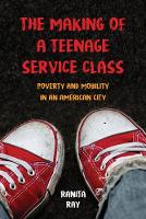 The Making of a Teenage Service Class Poverty and Mobility in an American City by Ranita Ray