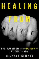 Healing from Hate How Young Men Get Into? and Out of? Violent Extremism by Michael Kimmel
