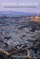 Finding Jerusalem Archaeology between Science and Ideology by Katharina Galor