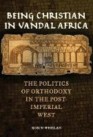 Being Christian in Vandal Africa The Politics of Orthodoxy in the Post-Imperial West by Robin Whelan