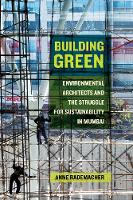 Building Green Environmental Architects and the Struggle for Sustainability in Mumbai by Anne Rademacher
