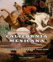 California Mexicana Missions to Murals, 1820? 1930 by Katherine Manthorne