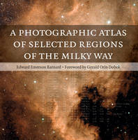 A A Photographic Atlas of Selected Regions of the Milky Way A Photographic Atlas of Selected Regions of the Milky Way by Edward Emerson Barnard, Gerald Orin (Northern Michigan University) Dobek