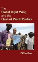 The Global Right Wing and the Clash of World Politics by Clifford (Duquesne University, Pittsburgh) Bob