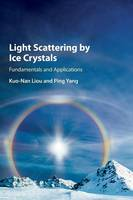 Light Scattering by Ice Crystals Fundamentals and Applications by Kuo-Nan (University of California, Los Angeles) Liou, Ping (Texas A & M University) Yang
