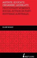 Agitate, Educate, Organise, Legislate Protestant Women's Social Action in Post-Suffrage Australia by Ellen Warne