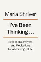 I've Been Thinking... Reflections, Prayers, and Meditations for a Meaningful Life by Maria Shriver