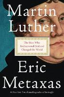 Martin Luther The Man Who Rediscovered God and Changed the World by Eric Metaxas