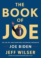 The Book Of Joe The Life, Wit, And (Sometimes Accidental) Wisdom Of Joe Biden by Jeff Wilser