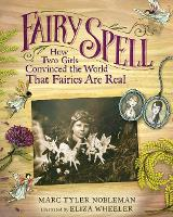 Fairy Spell How Two Girls Convinced the World That Fairies Are Real by Marc Tyler Nobleman