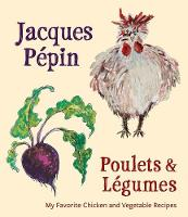 Jacques Pepin Poulets & Legumes My Favorite Chicken & Vegetable Recipes by Jacques (Universite de Sherbrooke, Canada) Pepin