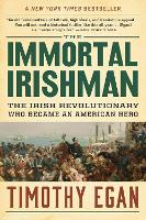 The Immortal Irishman The Irish Revolutionary Who Became an American Hero by Timothy Egan