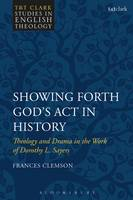 Showing Forth God's Act in History Theology and Drama in the Work of Dorothy L. Sayers by Frances (Durham University, UK) Clemson