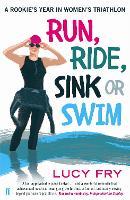 Run, Ride, Sink or Swim A Rookie's Year in Women's Triathlon by Lucy Fry