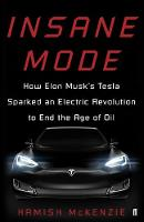 Insane Mode How Elon Musk's Tesla Sparked an Electric Revolution to End the Age of Oil by Hamish McKenzie
