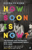 How Soon is Now? The Madmen and Mavericks who made Independent Music 1975-2005 by Richard King