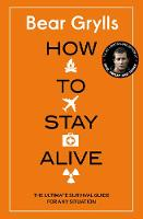 How to Stay Alive The Ultimate Survival Guide for Any Situation by Bear Grylls, Bear Grylls