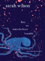First, We Make the Beast Beautiful A new story about anxiety by Sarah Wilson