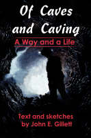 Of Caves and Caving A Way and a Life by John E Gillett