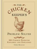 The Chicken Keeper's Problem Solver 100 Common Problems Explored and Explained by Chris Graham