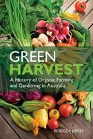 Green Harvest A History of Organic Farming and Gardening in Australia by Rebecca Jones