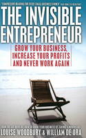 The Invisible Entrepreneur Grow Your Business, Increase Your Profits and Never Work Again by Louise Woodbury, William De Ora