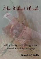 The Silent Book A Deaf Family and the Disappearing Australian-Irish Sign Language by Bernadette T Wallis