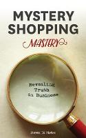 Mystery Shopping Mastery Revealing Truth in Business by Steven D Di Pietro