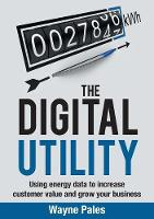 The Digital Utility Using Energy Data to Increase Customer Value and Grow Your Business by Wayne Pales
