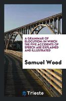 A Grammar of Elocution In Which the Five Accidents of Speech Are Explained and Illustrated by Samuel Wood
