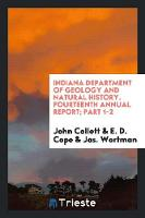Indiana Department of Geology and Natural History. Fourteenth Annual Report; Part 1-2 by John Collett, E D Cope, Jas Wortman