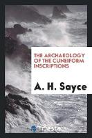 The Archaeology of the Cuneiform Inscriptions by A H Sayce