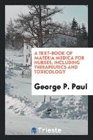 A Text-Book of Materia Medica for Nurses, Including Therapeutics and Toxicology by George P Paul
