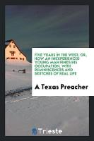 Five Years in the West; Or, How an Inexperienced Young Man Finds His Occupation, with Reminiscences and Sketches of Real Life by A Texas Preacher
