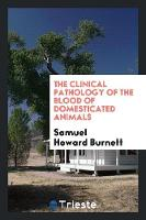 The Clinical Pathology of the Blood of Domesticated Animals by Samuel Howard Burnett